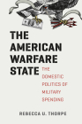 The American Warfare State: The Domestic Politics of Military Spending (Chicago Series on International and Domestic Institutions) Cover Image