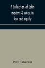 A collection of Latin maxims & rules, in law and equity, selected from the most eminent authors, on the civil, canon, feudal, English and Scots law, w Cover Image