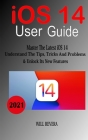 IOS 14 User Guide: Master The Latest iOS 14, Understand The Tips, Trick And Problems & Unlock Its New Features Cover Image