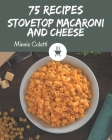 75 Stovetop Macaroni and Cheese Recipes: Make Cooking at Home Easier with Stovetop Macaroni and Cheese Cookbook! Cover Image