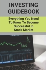 Investing Guidebook: Everything You Need To Know To Become Successful In Stock Market: How To Succeed In Stock Trading Cover Image