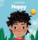 I Choose to Be Happy: A Colorful, Picture Book About Happiness, Optimism, and Positivity Cover Image