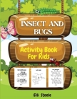 Insects And Bugs Activity Book For Kids: Coloring and Activity Pages of Insects, Dot-to-Dot, Mazes, Copy the picture and more, for ages 4-8,8-12. Cover Image