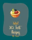 Hello! 365 Tart Recipes: Best Tart Cookbook Ever For Beginners [Book 1] Cover Image