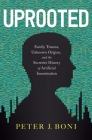 Uprooted: Family Trauma, Unknown Origins, and the Secretive History of Artificial Insemination Cover Image