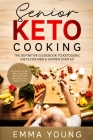Senior Keto Cooking: The Definitive Guidebook to Ketogenic Diets for Men & Women over 60 (Includes a 21 Day Meal Plan for Healthy Tasty Mea Cover Image