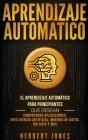 Aprendizaje Automático: El Aprendizaje Automático para principiantes que desean comprender aplicaciones, Inteligencia Artificial, Minería de D Cover Image