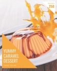 250 Yummy Caramel Dessert Recipes: Yummy Caramel Dessert Cookbook - All The Best Recipes You Need are Here! Cover Image