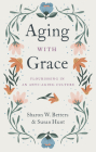Aging with Grace: Flourishing in an Anti-Aging Culture Cover Image