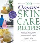 100 Organic Skincare Recipes: Make Your Own Fresh and Fabulous Organic Beauty Products Cover Image