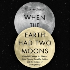 When the Earth Had Two Moons Lib/E: Cannibal Planets, Icy Giants, Dirty Comets, Dreadful Orbits, and the Origins of the Night Sky Cover Image