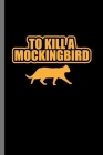 To kill a Mocking bird: For Cats Animal Lovers Cute Animal Composition Book Smiley Sayings Funny Vet Tech Veterinarian Animal Rescue Sarcastic Cover Image