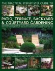 The Practical Step-By-Step Guide to Patio, Terrace, Backyard & Courtyard Gardening: An Inspiring Sourcebook of Classic and Contemporary Garden Designs Cover Image