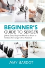 Beginner's Guide to Serger: What Every Beginner Needs to Know to Unlock Her Serger's True Potential Cover Image