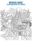 Medieval House Coloring Book For Adults: An Adult Coloring Book with Fun Easy and Relaxing Coloring Pages Medieval House Inspired Scenes and Designs f Cover Image