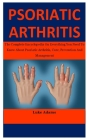 Psoriatic Arthritis: The Complete Encyclopedia On Everything You Need To Know About Psoriatic Arthritis, Cure, Prevention And Management Cover Image