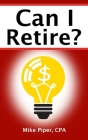 Can I Retire?: How Much Money You Need to Retire and How to Manage Your Retirement Savings, Explained in 100 Pages or Less Cover Image