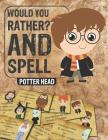 Would You Rather and Spell: Book For Potter Heads, Clean and Hilarious Questions, Contains all The Spells and Funny Questions. Cover Image