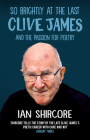 So Brightly at the Last: Clive James and the Passion for Poetry Cover Image