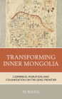 Transforming Inner Mongolia: Commerce, Migration, and Colonization on the Qing Frontier Cover Image
