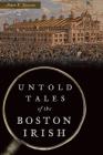Untold Tales of the Boston Irish (Hidden History) Cover Image
