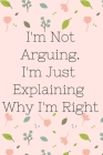 I'm Not Arguing. I'm Just Explaining Why I'm Right: Inspire, Floral, Notebook, Journal, Diary (110 Pages, Blank, 6 x 9) Cover Image