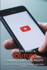 How To Start A YouTube Channel For Fun & Profit: How To Create A YouTube Channel And Grow Profits: Small Business Startup Guide Cover Image