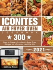 Iconites Air Fryer Oven Cookbook 2021: 300 Easy-to-Prepare Iconites Air Fryer Oven Recipes for a New and Healthier Life Cover Image
