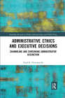 Administrative Ethics and Executive Decisions: Channeling and Containing Administrative Discretion (Routledge Research in Public Administration and Public Polic) Cover Image
