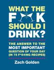 What the F*@# Should I Drink?: The Answers to Life's Most Important Question of Your Day (in 75 F*@#ing Recipes) Cover Image
