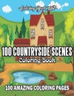 100 Countryside Scenes Coloring Book: An Adult Coloring Book Featuring 100 Amazing Countryside Coloring Pages with Beautiful Flowers, Cute Farm Animal Cover Image