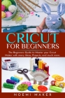 Cricut For Beginnrs: The Beginners Guide to Master your Cricut Maker with many Ideas, Projects, and much more.. Cover Image