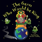 The Germ Who Would be King: A Ridiculous Illustrated Poem About the 2020/2021 Global Pandemic from One Canadian's Perspective Cover Image
