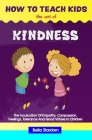 How to Teach Kids the Act of Kindness: The Inculcation Of Empathy, Compassion, Feelings, Tolerance And Good Virtues In Children Cover Image