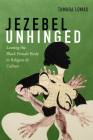Jezebel Unhinged: Loosing the Black Female Body in Religion and Culture Cover Image