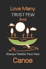 Love Many Trust Few And Always Paddle Your Own Canoe: Canoeing Notebook, Canoeing Gifts for Women-120(6