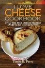 I Love Cheese - Cookbook: Only the Best Cheese Recipes Every Chef Should Know! Cover Image