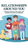 Relationships Around You: Change The Way You View And Choose Your Relationships: Make Better Choices For Ourselves Cover Image