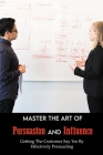 Master The Art Of Persuasion And Influence: Getting The Customer Say Yes By Effectively Persuading: Persuasion Book Cover Image