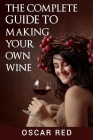 The Complete Guide to Making Your Own Wine Cover Image