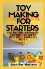 Toy Making For Starters: The Art and Making of Amazing Toy Ideas With Do It Yourself Skills Cover Image