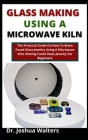 Glass Making Using A Microwave Kiln: The Practical Guide On How To Make Fused Glass Jewelry In A Microwave Kiln (Making Fused Glass Jewelry For Beginn Cover Image