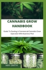 Cannabis Grow Handbook: Guide To Starting A Commercial Cannabis Grow Operation With Business Plan Cover Image