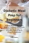 Diabetic Meal Prep Cookbook: Diabetic Meal For Beginners Diabetic Cookbook With Simple And Healthy Recipes For Preparing Diabetic Meals (Diabetic C Cover Image