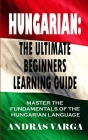 Hungarian: The Ultimate Beginners Learning Guide: Master The Fundamentals Of The Hungarian Language (Learn Hungarian, Hungarian L Cover Image