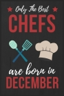 Only The Best Chefs Are Born In December: Chef gifts Chef Journal Notebook Diary Cooking Lover Gifts Chef Birthday Presents great for Christmas and Th Cover Image
