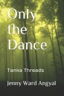 Only the Dance: Tanka Threads Cover Image