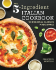 The 5-Ingredient Italian Cookbook: 101 Regional Classics Made Simple Cover Image