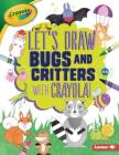 Let's Draw Bugs and Critters with Crayola (R) ! (Let's Draw with Crayola (R) !) Cover Image