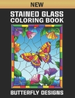 New Stained Glass Coloring Book Butterfly Designs: Stained Glass Beautiful Butterfly And Flower Coloring Book Designs for Adults Relaxation and Stress Cover Image